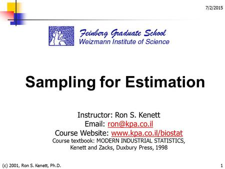 7/2/2015 (c) 2001, Ron S. Kenett, Ph.D.1 Sampling for Estimation Instructor: Ron S. Kenett   Course Website: