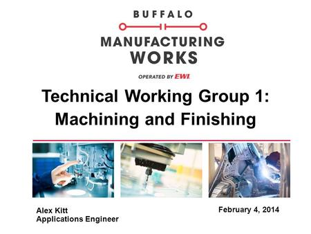 Technical Working Group 1: Machining and Finishing February 4, 2014 Alex Kitt Applications Engineer.