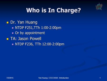 7/2/2015 1Yan Huang - CSCE4350 - Introduction Who is In Charge? Dr. Yan Huang Dr. Yan Huang NTDP F251,TTh 1:00-2:00pm NTDP F251,TTh 1:00-2:00pm Or by appointment.