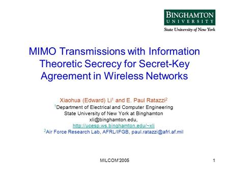 MILCOM'20051 MIMO Transmissions with Information Theoretic Secrecy for Secret-Key Agreement in Wireless Networks Xiaohua (Edward) Li 1 and E. Paul Ratazzi.