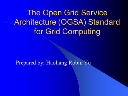 The Open Grid Service Architecture (OGSA) Standard for Grid Computing Prepared by: Haoliang Robin Yu.