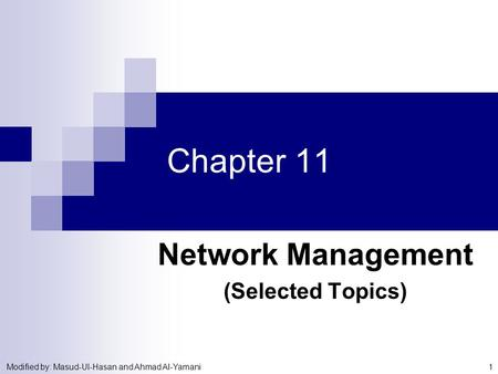 Modified by: Masud-Ul-Hasan and Ahmad Al-Yamani 1 Chapter 11 Network Management (Selected Topics)