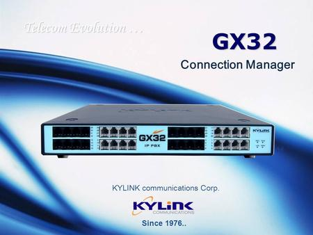 GX32 KYLINK communications Corp. Telecom Evolution … Connection Manager Since 1976..