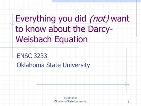 ENSC 3233 Oklahoma State University1 Everything you did (not) want to know about the Darcy- Weisbach Equation ENSC 3233 Oklahoma State University.