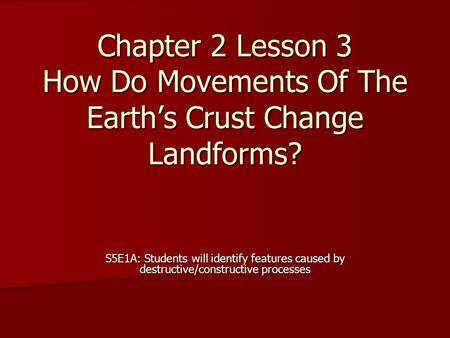 Chapter 2 Lesson 3 How Do Movements Of The Earth's Crust Change Landforms? S5E1A: Students will identify features caused by destructive/constructive processes.