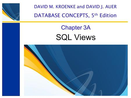 SQL Views Chapter 3A DAVID M. KROENKE and DAVID J. AUER DATABASE CONCEPTS, 5 th Edition.