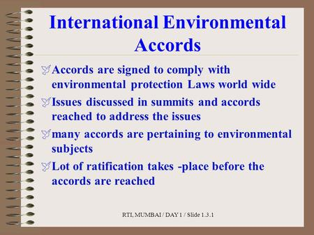 RTI, MUMBAI / DAY 1 / Slide 1.3.1 International Environmental Accords  Accords are signed to comply with environmental protection Laws world wide  Issues.
