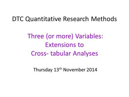DTC Quantitative Research Methods Three (or more) Variables: Extensions to Cross- tabular Analyses Thursday 13 th November 2014.