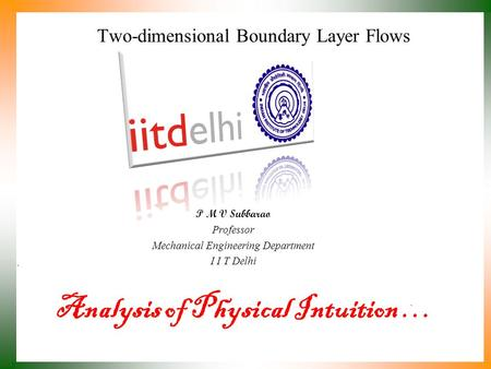 Analysis of Physical Intuition … P M V Subbarao Professor Mechanical Engineering Department I I T Delhi Two-dimensional Boundary Layer Flows.
