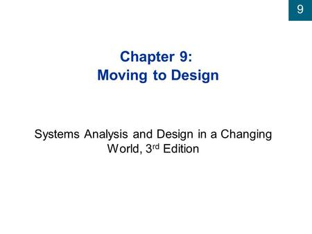 9 Chapter 9: Moving to Design Systems Analysis and Design in a Changing World, 3 rd Edition.