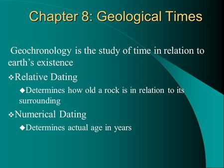 Geochronology is the study of time in relation to earth's existence  Relative Dating  Determines how old a rock is in relation to its surrounding  Numerical.
