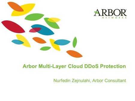 Arbor Multi-Layer Cloud DDoS Protection Nurfedin Zejnulahi, Arbor Consultant.