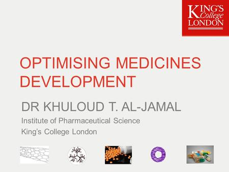 OPTIMISING MEDICINES DEVELOPMENT DR KHULOUD T. AL-JAMAL Institute of Pharmaceutical Science King's College London.