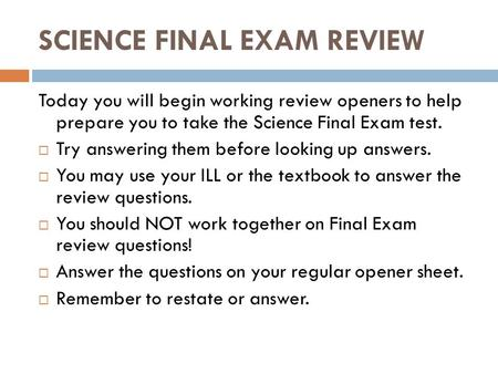 SCIENCE FINAL EXAM REVIEW Today you will begin working review openers to help prepare you to take the Science Final Exam test.  Try answering them before.
