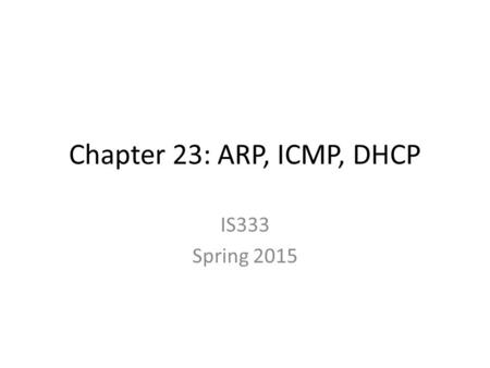 Chapter 23: ARP, ICMP, DHCP IS333 Spring 2015. Role of ARP Q: What role does ARP play in the TCP/IP protocol stack? A: See Figure 23.5 on p 389. ARP bridges.