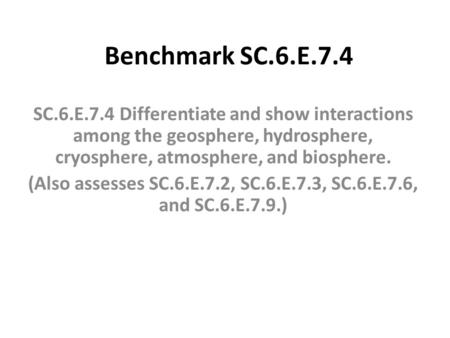 Benchmark SC.6.E.7.4 SC.6.E.7.4 Differentiate and show interactions among the geosphere, hydrosphere, cryosphere, atmosphere, and biosphere. (Also assesses.
