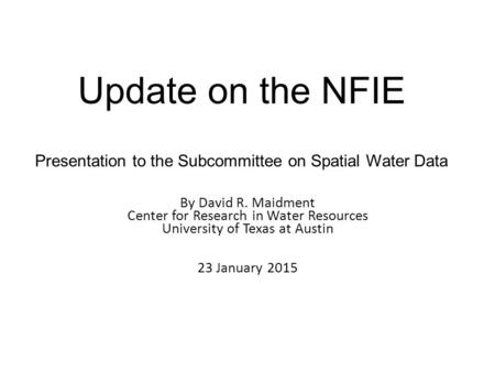 Update on the NFIE Presentation to the Subcommittee on Spatial Water Data By David R. Maidment Center for Research in Water Resources University of Texas.