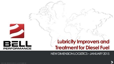 © 2013 BELL PERFORMANCE INC. ALL RIGHTS RESERVED. Lubricity Improvers and Treatment for Diesel Fuel NEW DIMENSION LOGISTICS – JANUARY 2015.