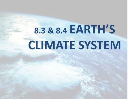 8.3 & 8.4 EARTH'S CLIMATE SYSTEM