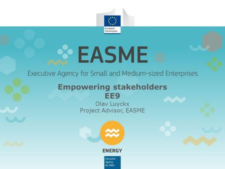 Empowering stakeholders EE9 Olav Luyckx Project Advisor, EASME.