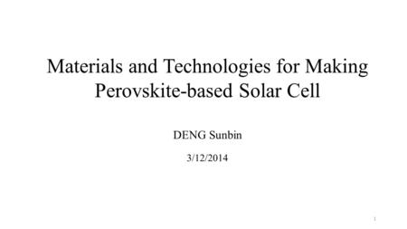 Materials and Technologies for Making Perovskite-based Solar Cell DENG Sunbin 3/12/2014 1.