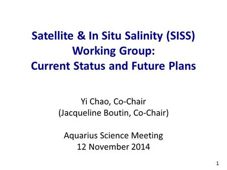 1 Satellite & In Situ Salinity (SISS) Working Group: Current Status and Future Plans Yi Chao, Co-Chair (Jacqueline Boutin, Co-Chair) Aquarius Science Meeting.
