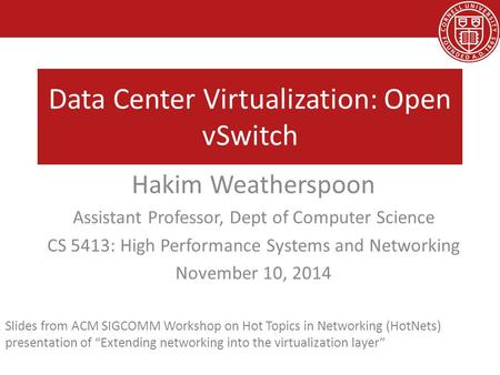 Data Center Virtualization: Open vSwitch Hakim Weatherspoon Assistant Professor, Dept of Computer Science CS 5413: High Performance Systems and Networking.