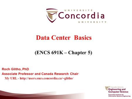 Data Center Basics (ENCS 691K – Chapter 5) Roch Glitho, PhD Associate Professor and Canada Research Chair My URL -