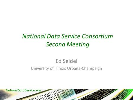 NationalDataService.org National Data Service Consortium Second Meeting Ed Seidel University of Illinois Urbana-Champaign.