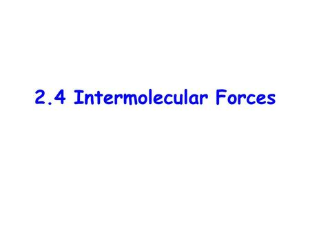 2.4 Intermolecular Forces. Intramolecular Forces: –the attractive forces between atoms within a molecule –the attractive forces between ions within an.