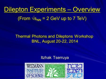 Thermal Photons and Dileptons Workshop BNL, August 20-22, 2014 Itzhak Tserruya Dilepton Experiments – Overview (From √s NN = 2 GeV up to 7 TeV)