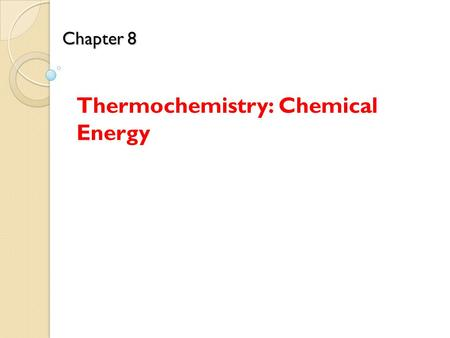 Chapter 8 Chapter 8 Thermochemistry: Chemical Energy.