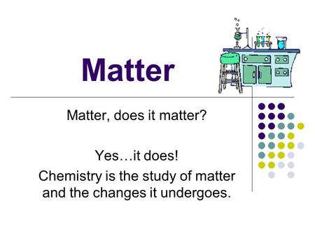 Matter Matter, does it matter? Yes…it does! Chemistry is the study of matter and the changes it undergoes.