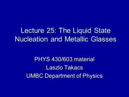 Lecture 25: The Liquid State Nucleation and Metallic Glasses PHYS 430/603 material Laszlo Takacs UMBC Department of Physics.