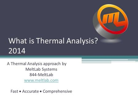 What is Thermal Analysis? 2014 A Thermal Analysis approach by MeltLab Systems 844-MeltLab www.meltlab.com Fast  Accurate  Comprehensive.