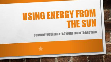 USING ENERGY FROM THE SUN CONVERTING ENERGY FROM ONE FORM TO ANOTHER.