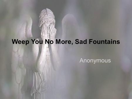 Weep You No More, Sad Fountains Anonymous. Background This poem may have originated as a ballad performed by lutenists in 17 th century British courts.