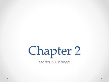 Chapter 2 Matter & Change. Describing Matter Matter Anything that takes up space and has mass A pure substance or as a matter of substances Properties.