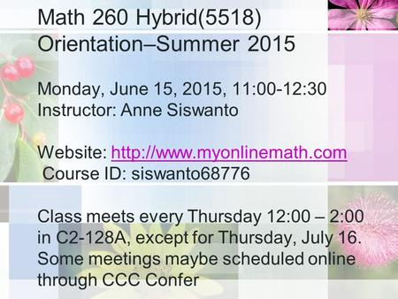 Math 260 Hybrid(5518) Orientation–Summer 2015 Monday, June 15, 2015, 11:00-12:30 Instructor: Anne Siswanto Website:  Course.