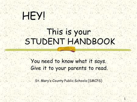 1 This is your STUDENT HANDBOOK You need to know what it says. Give it to your parents to read. St. Mary's County Public Schools (SMCPS) HEY!