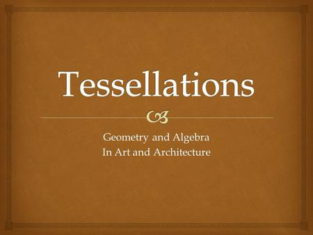 "Geometry and Algebra In Art and Architecture.   Communication – you will communicate your understanding of tessellation concepts using proper ""math."