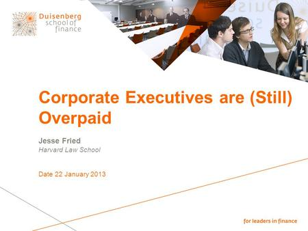 Corporate Executives are (Still) Overpaid Jesse Fried Harvard Law School Date 22 January 2013.