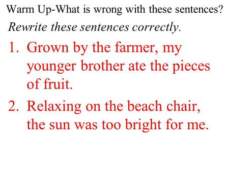 Warm Up-What is wrong with these sentences? Rewrite these sentences correctly. 1.Grown by the farmer, my younger brother ate the pieces of fruit. 2.Relaxing.