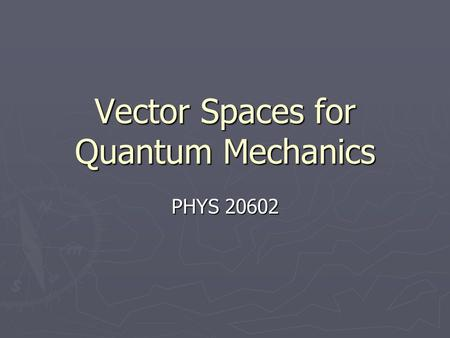 Vector Spaces for Quantum Mechanics PHYS 20602. Aim of course ► To introduce the idea of vector spaces and to use it as a framework to solve problems.