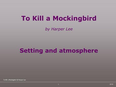 To Kill a Mockingbird © Harper Lee 13719 To Kill a Mockingbird by Harper Lee Setting and atmosphere.
