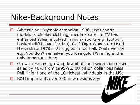 Nike-Background Notes  Advertising: Olympic campaign 1996, uses sports models to display clothing, media – satellite TV has enhanced sales, involved in.