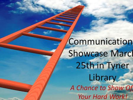 Communications Showcase March 25th in Tyner Library A Chance to Show Off Your Hard Work!