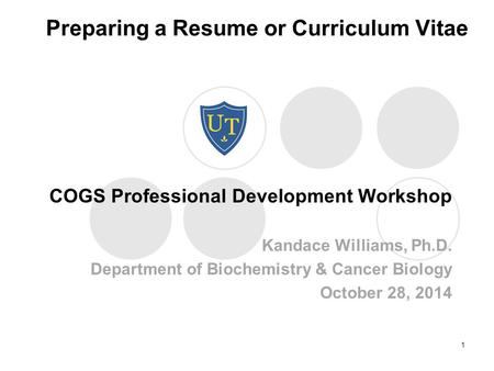 Preparing a Resume or Curriculum Vitae COGS Professional Development Workshop Kandace Williams, Ph.D. Department of Biochemistry & Cancer Biology October.