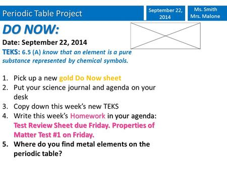 Periodic Table Project September 22, 2014 Ms. Smith Mrs. Malone DO NOW: Date: September 22, 2014 TEKS: TEKS: 6.5 (A) know that an element is a pure substance.