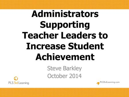 Administrators Supporting Teacher Leaders to Increase Student Achievement Steve Barkley October 2014.
